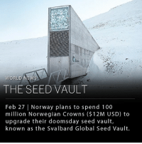 "Anaconda, Food, and Frozen: WORLD NEWS  THE SEED VAULT  Feb 27 Norway plans to spend 100  million Norwegian Crowns ($ 12M USD) to  upgrade their doomsday seed vault,  known as the Svalbard Global Seed Vault. Norway plans to spend 100 million Norwegian Crowns ($12M USD) to upgrade their doomsday seed vault, which was built 12 years ago to safely store seeds to the world's crops and plants from a potential natural or man-made global disaster. There are 890,886 seed varieties currently being conserved in the Seed Vault . ___ Located inside a mountain on a remote island in the Svalbard archipelago, halfway between mainland Norway and the North Pole, the Svalbard Global Seed Vault was created by the Crop Trust- a foundation of the UN's Food and Agriculture Organization. The vault was built in an abandoned Arctic coal mine surrounded by permafrost and thick rock to ensure the seeds stay frozen, even without power. The Crop Trust describes the vault's mission as ""safeguarding the building blocks of agriculture."" ___ Photo: Crop Trust"