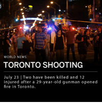 "Two have been killed and 12 injured after a 29-year-old man opened fire in Toronto's Greektown neighborhood Sunday night. Toronto police stated the suspect used a handgun and that no motive has been identified. The gunman was found dead after exchanging fire with police. It is unclear whether he died from a self-inflicted gunshot or from police gunfire. ___ ""My thoughts are with everyone affected by the terrible tragedy on the Danforth last night in Toronto, and may the injured make a full recovery. The people of Toronto are strong, resilient and brave - and we'll be there to support you through this difficult time,"" said Canadian Prime Minister Justin Trudeau via Twitter. ___ Photo: REUTERS-Chris Helgren: WORLD NEWS  TORONTO SHOOTING  July 23 