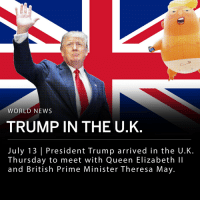 "President Trump arrived in the U.K. Thursday to meet with Queen Elizabeth II and British Prime Minister Theresa May. Demonstrators have flooded the streets of London protesting the president's visit. A ""Trump Baby"" balloon was flown over the Houses of Parliament Friday morning. In an interview with newspaper The Sun, Trump was quoted regarding the protests in London: - ""I used to love London as a city. I haven't been there in a long time. But when they make you feel unwelcome, why would I stay there?"" ___ Trump and Theresa May spoke in a joint press conference. In the story covered by The Sun, Trump commented on the Prime Minister's negotiations in leaving the European Union and was quoted saying that May ""didn't listen"" to his suggested approach to Brexit. He then accused the interview of being fake news, and later apologized to May insisting the U.K.'s decision of negotiations is ""ok with us."" When asked about immigration in Europe President Trump stated that immigration is ""changing the culture"" and is a ""very negative thing for Europe."" ___ Trump will arrive in Scotland on Friday evening, where he is expected to stay at his Turnberry golf resort. ____ Matt Cardy-Getty Images ; Doug Mills-The New York Times ; Tim Ireland-Associated Press: WORLD NEWS  TRUMP IN THE U.K  July 13 