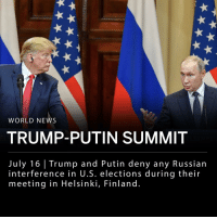 "Hillary Clinton, Memes, and News: WORLD NEWS  TRUMP-PUTIN SUMMIT  July 16 | Trump and Putin deny any Russian  interference in U.S. elections during their  meeting in Helsinki, Finland. President Trump and Russian President Vladimir Putin met in neutral host city, Helsinki, Finland on Monday. Trump and Putin had one-on-one meetings, spoke with advisers, and took questions from reporters in a press conference. ___ Trump said the relationship between the U.S. and Russia ""has never been worse than it is now. However, that changed as of about four hours ago"" and called Putin a ""good competitor"" and not an adversary. ___ When Trump was asked if he sides with U.S. intelligence or with Putin he brought up Hillary Clinton's deleted emails, and said ""I don't see any reason why it would be [Russia], I really want to see the server."" He added, ""President Putin was extremely strong in his denial."" __ Putin told reporters that ""the Russian state has never interfered, and is not going to interfere, in internal American affairs, including the election process."" ___ This comes days after 12 Russian intelligence officers were indicted for meddling in the election. ___ Mr. Putin touched on the Iran nuclear deal, which Mr. Trump withdrew from in May, noting the two leaders still disagree on the topic. The two also discussed the war in Syria, and Mr. Putin said it could be ""the first showcase example of the successful joint work"" between the two countries. ___ Photo: Yuri Kadobnova-AFP-Getty Images"