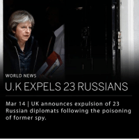 """UK Prime Minister Theresa May announced on Wednesday that 23 Russian diplomats will be expelled from Britain after a former Russian double agent Sergei Skripal and his daughter Yulia were found unconscious on a bench in an outdoor shopping center in Salisbury last week. This is the largest expulsion of Russians from Britain since the Cold War. """"We will freeze Russian state assets wherever we have the evidence that they may be used to threaten the life or property of UK nationals or residents,"""" May said. Russia denies any involvement in the attack. ___ The Skripals remain in critical condition in a UK hospital after exposure to Novichok, a lethal chemical weapon developed by the Soviet Union. ______ Photo: Frank Augstein-Associated Press: WORLD NEWS  U.K EXPELS 23 RUSSIANS  Mar 14 
