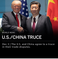 "Bailey Jay, Donald Trump, and Memes: WORLD NEWS  U.S./CHINA TRUCE  Dec 3 | The U.S. and China agree to a truce  in their trade disputes. President Donald Trump and Chinese President Xi Jinping met on Saturday at the G-20 summit in Argentina and agreed to a truce in the trade battle between the U.S. and China. The U.S. will postpone its planned increase of tariffs on $200 billion of Chinese products and China will import more American goods. China's foreign ministry said the nations are working towards an official agreement to resolve trade conflict and stated that the meeting was ""very successful."" ___ Major stock market indices in Hong Kong and Shanghai were up more than 2.5% Monday morning after the nations' truce was announced. ___ Photo: Getty"