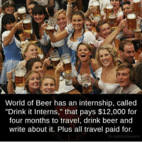 """Hire me already!: World of Beer has an internship, called  """"Drink it Interns,"""" that pays $12,000 for  four months to travel, drink beer and  write about it. Plus all travel paid for.  fb.com/tactsWeird Hire me already!"""