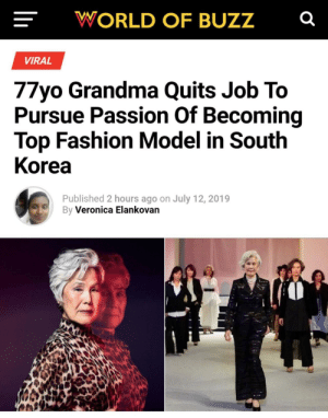 its never too late :): WORLD OF BUZZ  VIRAL  77yo Grandma Quits Job To  Pursue Passion Of Becoming  Top Fashion Model in South  Korea  Published 2 hours ago on July 12, 2019  By Veronica Elankovan its never too late :)