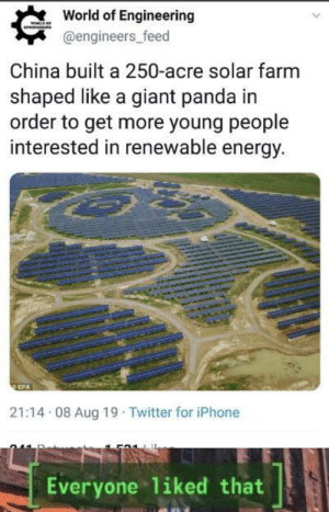 *Happy renewable noises: World of Engineering  woRLDaF  NNLLNS  @engineers_feed  China built a 250-acre solar farm  shaped like a giant panda in  order to get more young people  interested in renewable energy.  DEPA  21:14 08 Aug 19 Twitter for iPhone  Everyone 1iked that *Happy renewable noises