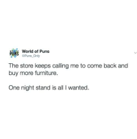 Instagram, Puns, and Twitter: World of Puns  PUN  Pun  Only  The store keeps calling me to come back and  buy more furniture.  One night stand is all l wanted. Instagram: @punsonly Twitter: @puns_only