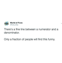 Funny, Puns, and Twitter: World of Puns  pUNS  @Puns. Only  There's a fine line between a numerator and a  denominator.  Only a fraction of people will find this funny. Twitter: @Puns_Only