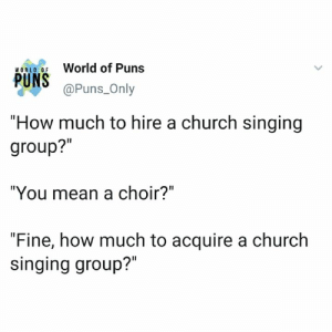 """Instagram: @punsonly: World of Puns  WORLO OF  @Puns_Only  """"How much to hire a church singing  group?""""  """"You mean a choir?""""  """"Fine, how much to acquire a church  singing group?"""" Instagram: @punsonly"""