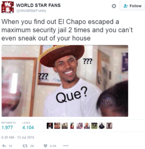 "Confused Nick Young"" – RTA902 (Social Media) – Medium: WORLD STAR FANS  @WorldStarFunny  Follow  i S  When you find out El Chapo escaped a  maximum security jail 2 times and you can't  even sneak out of your house  277  Que?  RETWEETS  LIKES  1,977 4,104  6:20 AM-13 Jul 2015  わ16 t3 2K  4.1K Confused Nick Young"" – RTA902 (Social Media) – Medium"