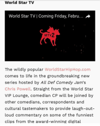"Memes, Worldstar, and Worldstarhiphop: World Star TV  World Star TVI Coming Friday, Febru...  MTV2  The wildly popular WorldStarHipHop.com  comes to life in the groundbreaking new  series hosted by All Def Comedy Jam's  Chris Powell. Straight from the World Star  VIP Lounge, comedian CP will be joined by  other comedians, correspondents and  cultural tastemakers to provide laugh-out-  Loud commentary on some of the funniest  clips from the award-winning digital Repost:@ComedianCP-""S-O to @mtv2 @itv and of course @qworldstar and @worldstar! Feb 3rd 11pm MTV2. worldstarrrrrr"" 👍💯 WSHH"