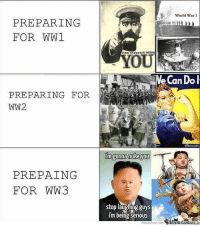 Memes, World, and 🤖: World War 1  PREPARING  FOR WW1  YOUR INDUSTRY NEEDS  oU  e Can Dol  PREPARING FOR  WW2  Imgonna nuke you  PREPAING  FOR WW3  stop laughing guys  i'm being serious Can't wait