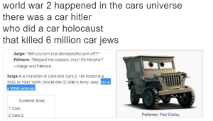 "me_irl: world war 2 happened in the cars universe  there was a car hitler  who did a car holocaust  that killed 6 million car jews  Sarge: ""Will you turn that disrespectfui junk o?  Fillmore: ""Respect the classics, man! It's Hendrix!  -Sarge and Fillmore  sarge is a character in Cars and Cars 2. His model is a  1942 or 1941 WWIl (World War 2) Willy's Army Jeep  a WWII veteran.  He is  Contents [hide]  1 Cars  2 Cars 2  Performer: Paul Dooley me_irl"