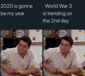 Boy that escalated quickly: World War 3  2020 is gonna  is trending on  the 2nd day  be my year Boy that escalated quickly