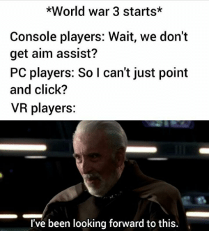 meirl: *World war 3 starts*  Console players: Wait, we don't  get aim assist?  PC players: So I can't just point  and click?  VR players:  I've been looking forward to this. meirl