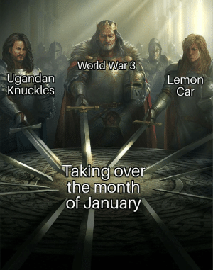 Oh boy, what a great start: World War 3  Ugandan  Knuckles  Lemon  Car  Taking over  the month  of January Oh boy, what a great start