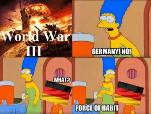 oh wait by Player9050 MORE MEMES: World War  GERMANY! NO!  WHAT?  FORCE OF HABIT oh wait by Player9050 MORE MEMES