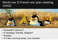 war: World war II French war plan meeting  (1943)  Kowalski! options?  A strategic retreat, Skipper?  - Explain.  -lt's like running away, but manlier.