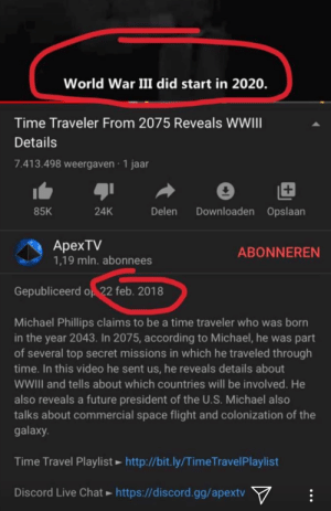 Gotta fight for my country: World War III did start in 2020.  Time Traveler From 2075 Reveals WWIII  Details  7.413.498 weergaven · 1 jaar  +1  Downloaden Opslaan  Delen  85K  24K  ApexTV  1,19 mln. abonnees  ABONNEREN  Gepubliceerd op 22 feb. 2018  Michael Phillips claims to be a time traveler who was born  in the year 2043. In 2075, according to Michael, he was part  of several top secret missions in which he traveled through  time. In this video he sent us, he reveals details about  WWII and tells about which countries will be involved. He  also reveals a future president of the U.S. Michael also  talks about commercial space flight and colonization of the  galaxy.  Time Travel Playlist ► http://bit.ly/TimeTravelPlaylist  Discord Live Chat ► https://discord.gg/apextv  Y Gotta fight for my country