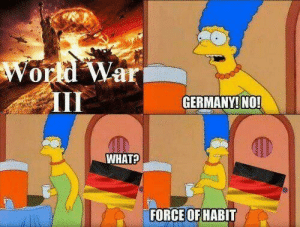 Iii: World War  III  GERMANY! NO!  WHAT?  FORCE OF HABIT