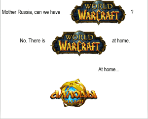 Game, Home, and Russia: WORLD  WARCRAFT  ?  Mother Russia, can we have  WORLD  at home  No. There is  WARCRAFT  At home...  NONS  OHA AMH Idk how well known this game in Russia but I have been playing it for a long time