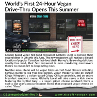 "Burger King, Fast Food, and Food: World's First 24-Hour Vegan  Drive-Thru Opens This Summer  VEGAN DRIVE-THRU  OPEN  24 HRS  DRIVE-THRU  ENTER  HERE  Full story  www.riseofthevegan.com  Canada-based vegan fast-food restaurant Globally Local is opening their  second diner in Ontario this June. The new restaurant will replace a closed  location of popular Canadian fast-food chain Harvey's. By serving delicious  cruelty-free food, their first restaurant is even convincing meat-lovers  there's no reason left to keep eating meat.  Notable menu items will be vegan takes on fast-food classics including  Famous Burger (a Big Mac-like burger), Vegan Vopper (a take on Burger  King's Whopper), a seitan-based Crispy Chikun sandwich, and an entire  breakfast sandwich menu. Globally Local will also serve a kids menu  featuring the Grilled Gary a vegan grilled cheese sandwich that's a  nod to last year's popular internet meme that proposed vegan cheese be  called ""Gary.'  G l veganbodybuilding  www.rise of the vegan .com 🌱🎉🍔📰 Canada-based vegan fast-food restaurant Globally Local is opening their second diner in Ontario this June. The new restaurant will replace a closed location of popular Canadian fast-food chain Harvey's. By serving delicious cruelty-free food, their first restaurant is even convincing meat-lovers there's no reason left to keep eating meat. _ Notable menu items will be vegan takes on fast-food classics including Famous Burger (a Big Mac-like burger), Vegan Vopper (a take on Burger King's Whopper), a seitan-based Crispy Chikun sandwich, and an entire breakfast sandwich menu. Globally Local will also serve a kids menu featuring the Grilled Gary — a vegan grilled cheese sandwich that's a nod to last year's popular internet meme that proposed vegan cheese be called ""Gary."" _ Full article with photos at the clickable link in @veganbodybuilding profile. _ riseofthevegan vegan vegansofcanada"