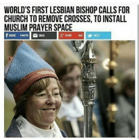 WORLD'S FIRST LESBIAN BISHOP CALLS FOR  CHURCH TO REMOVE CROSSES, TO INSTALL  MUSLIM PRAYER SPACE  S SHARE 422  EMAIL Wtf is happening in this world?!?! banislam banmuslims