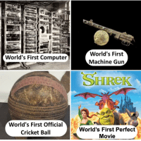 "Computer, Cricket, and Movie: World's First  Machine Gun  World's First Computer  SHIReK  World's First Official  Cricket Ball  World's First Perfect  Movie <p>Very Versatile Format. Invest Now! via /r/MemeEconomy <a href=""https://ift.tt/2GBc9oe"">https://ift.tt/2GBc9oe</a></p>"