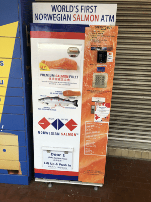 """Energy, Frozen, and MasterCard: WORLD'S FIRST  NORWEGIAN SALMON ATM  STEPS TO BUY  购物流程  1) Press 1 and Enter.  选择1号,按确认键。  2) Tap or swipe cashless card to pay.  刷卡支付。  3) Take salmon from Door 1  从1号出物口取货。  Accept Debit/Credit Cards  Oocac  UOB  DBS  POSB  SP  VISA  VISA  MasterCard  Mony  paypass  FAR 204 14  VISA  Visa  payWave  S  Machine ID:Ls-4049 Serangoon Rd(MRT)  Select 1  S$ 5 90  (200g NET)  Now  And Enter  PREMIUM SALMON FILLET  优质挪威三文鱼  W  Esc  4  PgUp  PgDn  (FROZEN RAW SALMON, NO ADDITIVES OR FLAVOURS)  Enter  冷冻三文鱼,全天然无任何  添加剂  NOT THE  For support, call / sms 9005 5082 during office hour (Mon-Fri 9am-6pm).  After office hour, please SMS us the Machine ID.  We will revert on next working day.  VITAMINS  A,D, B12 AND RIBOF  OMEGA 3  Plastic bas here  PROTEIN  Happy National Day  Singapore!  SUSTAINABLE  MINERALS  IRON, 1ODINE AND SELENIUM  Norwegian Salmon Fillel 200q pack from our ATMS  2ND PURCHASE  AT $1  """"nd purchase is anly vald for 60seconds alter l purchase  9th AUGUST TO 31ST AUGUST 2019  throughout Singapore  NORWEGIAN SALMON  ORIGIN  MATTERS  Find locations on www.norwegiansalmon.com.sq  Nutritional content per 100 g  farmed salmon:  Energy: 932 kJ / 224 kcal  Protein: 20 g  Fat: 14 g  Saturated fatty acids: 3 g  Cis-mono unsaturated fatty acids: 5.0 g  Cis-poly unsaturated fatty acids: 5 g  Omega-3 fatty acids: 3.8 g  Omega-3 fatty acids: 1.2 g  Cholesterol:80 mg  NORWEGIAN SALMONTM  Vitamins:  Vitamin A: 26 RAE  Vitamin A: 10 pg  Riboflavin: 0.11 mg  Vitamin B12: 3.5 ug  Minerals:  Iron: 0.3 mg  Selenium: 30 ug  lodine: 12 Hg  Door 1  (Take Salmon here)  此处取货  Lift Up &Push In  提起外门,然后往内推  FOR BULK ORDERS  PLEASE VISIT OUR WEBSITE  www.norwegiansalmon.com.sg  7 For when the worlds global financial system finally collapses."""