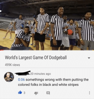 Dodgeball, Black, and Black and White: World's Largest Game Of Dodgeball  499K views  20 minutes ago  0:06 somethings wrong with them putting the  colored folks in black and white stripes MrBeast at it again