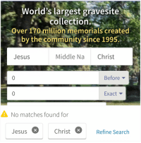Community, Jesus, and Search: World's largest gravesite  collection.  Over 170 million memorials created  by the community since 1995.  Jesus  Middle Na Christ  Before  Exact  No matches found for  Jesus  Christ  Refine Search