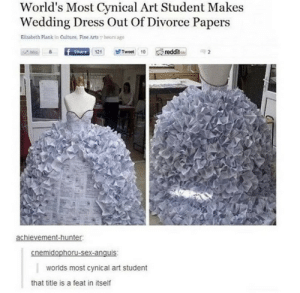 .: World's Most Cynical Art Student Makes  Wedding Dress Out Of Divorce Papers  Elizabeth Plank in Culture, Fine Arts hours age  reddit  Share 121  Tweet 10  Mic  achievement-hunter  cnemidophoru-sex-anquis  worlds most cynical art student  that title is a feat in itself .