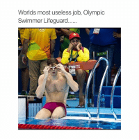 I posted way too much today: Worlds most useless job, Olympic  Swimmer Lifeguard  TE I posted way too much today