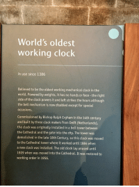 Clock, Memes, and Netherlands: World's oldest  working clock  In use since 1386  Believed to be the oldest working mechanical clock in the  world. Powered by weights, it has no hands or face -the right  side of the clock powers it and left strikes the hours although  the bell mechanism is now disabled except for special  occasions.  Commissioned by Bishop Ralph Ergham in the 14th century  and built by three clock makers from Delft (Netherlands),  the clock was originally installed in a bell tower between  the Cathedral and the gate into the city. The tower was  demolished in the late 18th Century, so this clock was moved  to the Cathedral tower where it worked until 1884 when  a new clock was installed. The old clock lay unused until  1929 when was moved into the Cathedral. It was restored to  working order in 1956. What time is it... https://t.co/hPq2pwiHeD