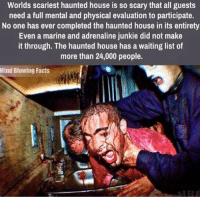 McKamey Manor, San Diego.: Worlds scariest haunted house is so scary that all guests  need a full mental and physical evaluation to participate.  No one has ever completed the haunted house in its entirety  Even a marine and adrenaline junkie did not make  it through. The haunted house has a waiting list of  more than 24,000 people.  Mind Blowing Facts McKamey Manor, San Diego.