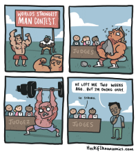 Gif, Tumblr, and Blog: WORLDS STRONGEST  MAN CONTEST  2  5  JU DGES  HE LEFT ME Two WEEKS  AGO BUT I'm DoİNG OKAY  SO STRONG  8  7  IO  lO  JUdGEZ  JUD GES  HecRifIRnowcomics.cONm politiho: web-wrecker:  heckifiknowcomics: hang in there buddy.  He?