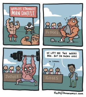 politiho: web-wrecker:  heckifiknowcomics: hang in there buddy.  He?  : WORLDS STRONGEST  MAN CONTEST  2  5  JU DGES  HE LEFT ME Two WEEKS  AGO BUT I'm DoİNG OKAY  SO STRONG  8  7  IO  lO  JUdGEZ  JUD GES  HecRifIRnowcomics.cONm politiho: web-wrecker:  heckifiknowcomics: hang in there buddy.  He?