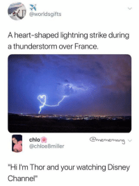 "Disney, Gif, and Tumblr: @worldsgifts  A heart-shaped lightning strike during  a thunderstorm over France.  chlo  @chloe8miller  @mememang  ""Hi I'm Thor and your watching Disney  Channel"" <figure class=""tmblr-full"" data-orig-height=""281"" data-orig-width=""500"" data-tumblr-attribution=""realstraykids:EMYEutm3zVmWkhXxEdFNOw:ZE9iQb2V_kLrz""><img src=""https://66.media.tumblr.com/76c2a60295bdf5817d19aa6d77ed7569/tumblr_p5gbo0Junu1x1z9lzo1_500.gif"" data-orig-height=""281"" data-orig-width=""500""/></figure>"