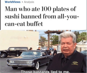 Anaconda, Money, and Sushi: WorldViews Analysis  Man who ate 100 plates of  sushi banned from all-vou-  can-eat buffet  Those bastards lied to me At least he got his moneys worth.