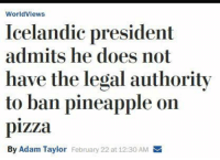 The biggest sike of 2017: Worldviews  Icelandic president  admits he does not  have the legal authority  to ban pineapple on  pizza  By Adam Taylor February 22 at 12:30 AM The biggest sike of 2017