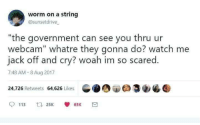 "Watch Me, Watch, and Government: worm on a string  @sunsetdrive  ""the government can see you thru ur  webcam"" whatre they gonna do? watch me  jack off and cry? woah im so scared.  7:48 AM-8 Aug 2017  24,726 Retweets 64,626 Likes  GIDOU Θ3e  113 25 65K Me😭irl"