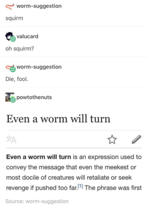 Et tu?: worm-suggestion  squirm  valucard  oh squirm?  worm-suggestion  Die, fool.  powtothenuts  Even a worm will turn  JA  Even a worm will turn is an expression used to  convey the message that even the meekest or  most docile of creatures will retaliate or seek  revenge if pushed too far.11 The phrase was first  Source: worm-suggestion Et tu?