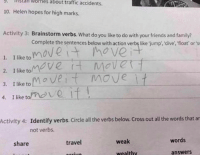 traffic accident: worries about traffic accidents.  S. 10. Helen hopes for high marks.  Activity 3:  Brainstorm verbs. What do you like to do with your friends and family?  Complete the sentences below with action verbslike jump, dive, float' or s  1. I like to  Ve  2. I like to  move move it  3. I like to  4, I like tomove if  Activity 4: Identify verbs. Circle all  the verbs below. Cross out all the words that ar  not verbs.  words  weak  travel  share  wealthy  answers