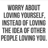 Worry About Yourself: WORRY ABOUT  LOVING YOURSELF,  INSTEAD OF LOVING  THE IDEA OF OTHER  PEOPLE LOVING YOU