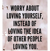 💕 bipolargirlfriend: WORRY ABOUT  LOVING YOURSELF,  INSTEAD OF  LOVING THE IDEA  OF OTHER PEOPLE  LOVING YOU 💕 bipolargirlfriend