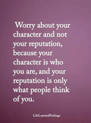 reputation: Worry about your  character and not  your reputation,  because your  character is who  you are, and your  reputation is only  what people think  of you.  LifeLearnedFeelings
