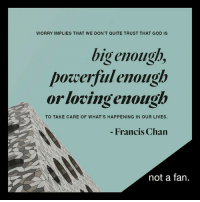 Memes, 🤖, and Francis Chan: WORRY IMPLIES THAT WE DON'T QUITE TRUST THAT GOD IS  big enough,  powerful enough  orlovingenough  TO TAKE CARE OF WHAT'S HAPPENING IN OUR LIVES.  Francis Chan  not a fan Worry implies that we don't quite trust that God is big enough, powerful enough, or loving enough to take care of what's happening in out lives. Francis Chan