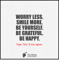 Yes!! The Minds Consciousness: WORRY LESS.  SMILE MORE.  BE YOURSELF.  BE GRATEFUL  BE HAPPY  Type Yes' if you agree.  The Minds  2  5  Consciousness Yes!! The Minds Consciousness
