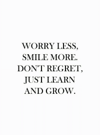 Regret, Smile, and Grow: WORRY LESS,  SMILE MORE.  DONT REGRET  JUST LEARN  AND GROW