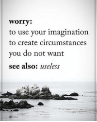 Worry: to use your imagination to create circumstances you do not want. see also: useless: worry  to use your imagination  to create circumstances  you do not want  see also  useless Worry: to use your imagination to create circumstances you do not want. see also: useless