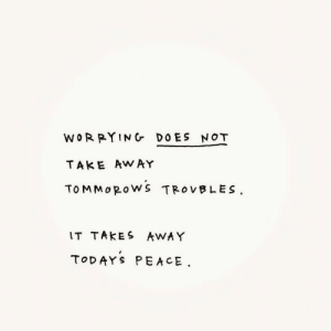 take away: WORRYING DOES NOT  TAKE AWAY  TOMMOROWS TROVBLES  IT TAKES AWAY  TODAYS PEACE